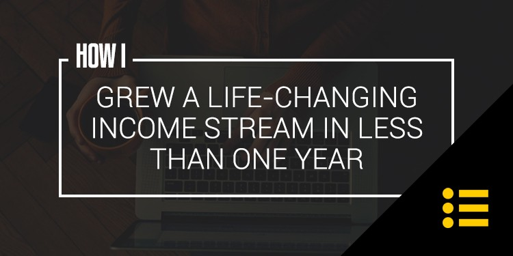 How I Grew a Life-Changing Income Stream in Less Than One Year.